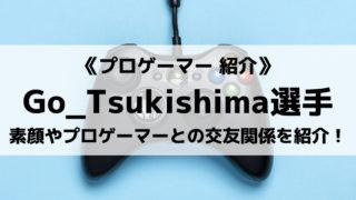 Go_Tsukishima選手とは?素顔やプロフィール、プロゲーマーとの交友関係をご紹介!