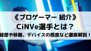 CiNVe選手とはどんな人物?経歴やチーム移籍、デバイスの感度などを徹底解説!