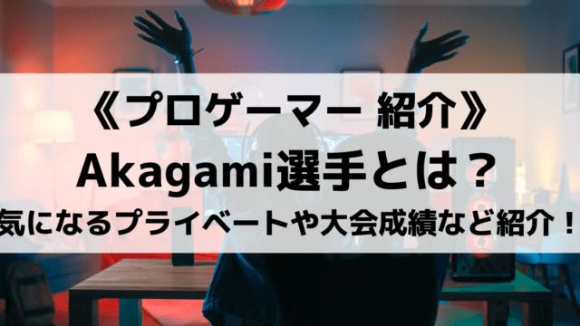 Akagami選手とはどんな人物?気になるプライベートや大会成績など紹介!