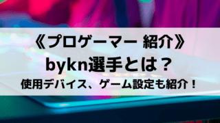 bykn選手とは?気になるプロフィールや使用デバイス、ゲーム設定などを紹介!