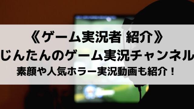 じんたんのゲーム実況チャンネルとは?素顔や人気ホラーゲームの実況動画も紹介