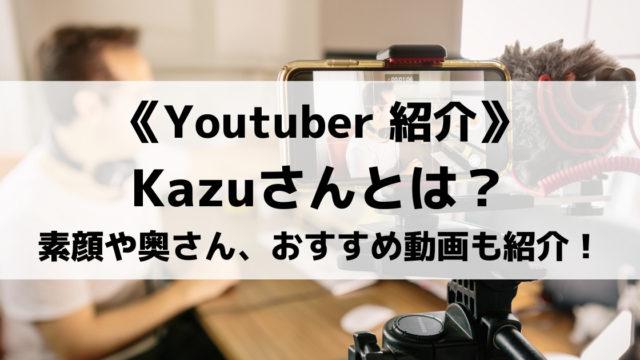 Kazuさんってどんな人?素顔や奥さんは?プロフィールやおすすめ動画も紹介!