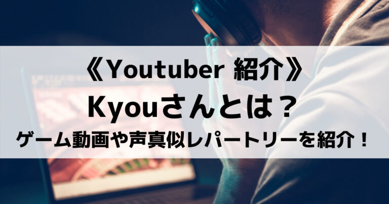 Kyouさんとはどんな人物?人気ゲーム実況動画や声真似レパートリーなどを紹介!