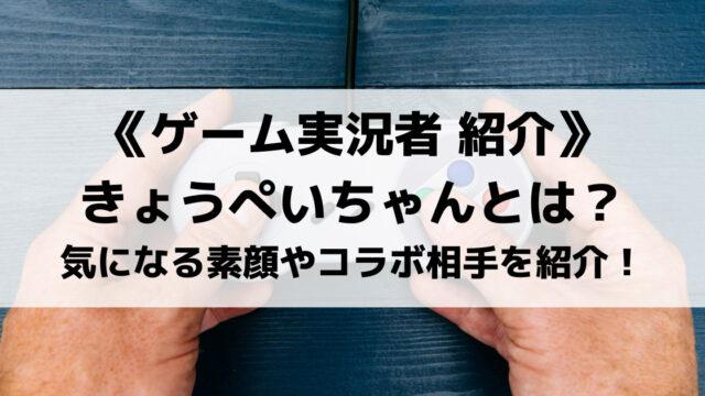 UUUM所属のゲーム実況者きょうぺいちゃんとは?素顔やコラボ相手もご紹介!