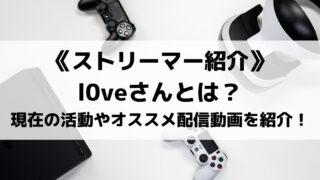 L0veさんとは?プロフィールや現在の活動、オススメ配信動画3選を紹介!