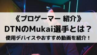 DeToNatorのMukai選手とは?使用デバイスやおすすめ動画を紹介!