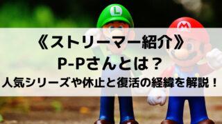 ゲーム実況者P-Pさんとは?人気実況動画シリーズや休止と復活の経緯を解説します!