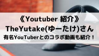 TheYutake(ゆーたけ)さんって?有名YouTuberとのコラボ動画も紹介