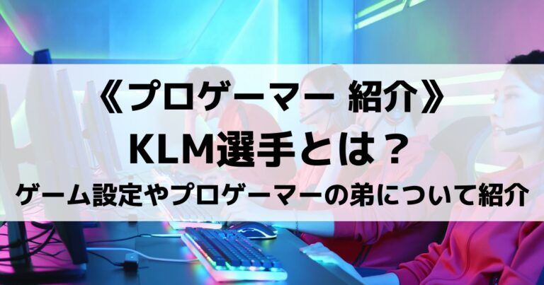 DTNのKLM選手とは?ゲーム内設定やプロゲーマーの弟さんについても紹介!