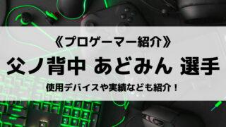 「父ノ背中」の「あどみん」選手について紹介!