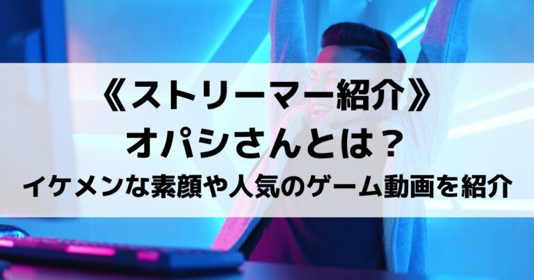 人気実況者のオパシさんとは?イケメンな素顔や人気のゲーム動画を紹介!