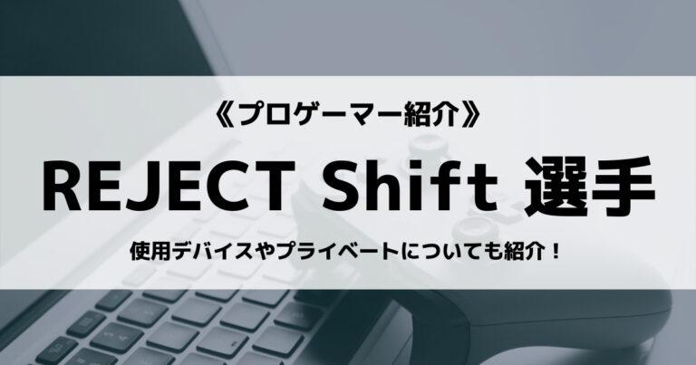 「REJECT」の「Shift」選手について紹介!