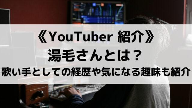湯毛さんとは?歌い手としての経歴や人気ゲーム動画、気になる趣味も紹介!