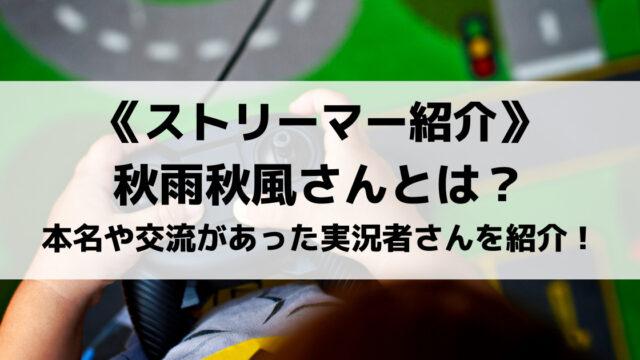 秋雨秋風さんとは?本名や人気の動画、交流があった実況者さんを紹介!
