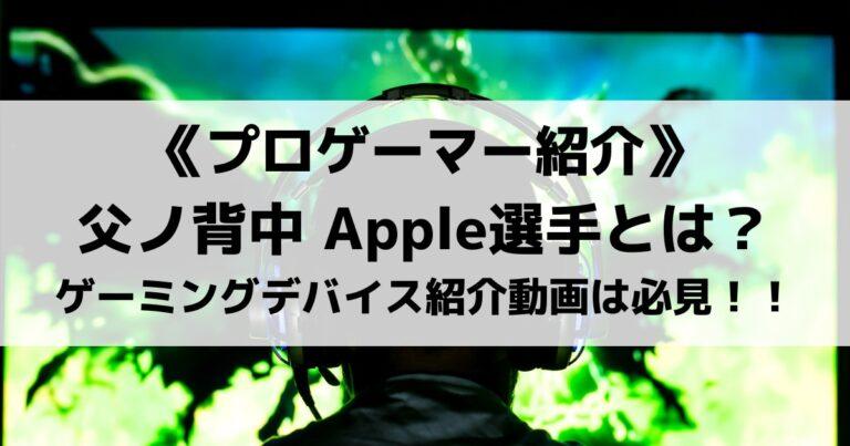 父ノ背中Apple選手を紹介!ゲーミングデバイス紹介動画は必見!!