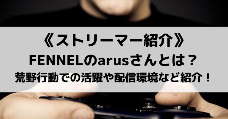 FENNEL所属のarus(アルス)さん!荒野行動での活躍や配信環境など紹介!