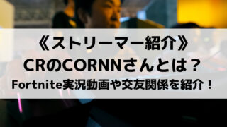 CR所属のCORNNさんとは?人気のFortnite実況動画や交友関係を紹介!