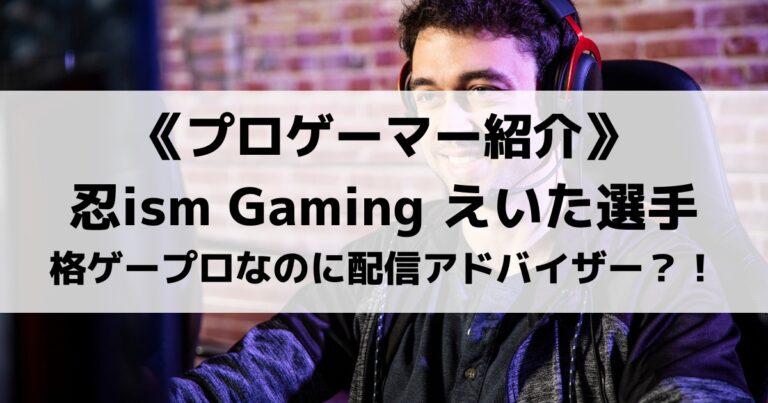 忍ism Gamingえいた選手を紹介!格ゲープロなのに配信アドバイザー?
