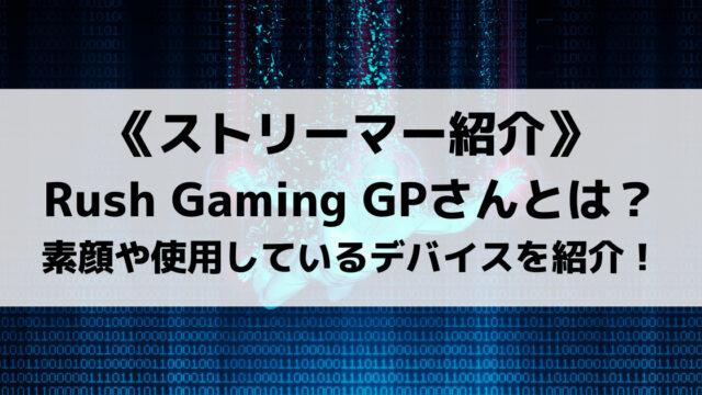 Rush GamingのGPさんとは?素顔や使用しているデバイスを紹介!
