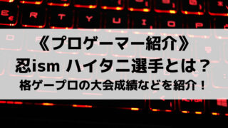 格ゲープロ忍ism Gamingハイタニ選手を紹介!大会成績などを紹介!