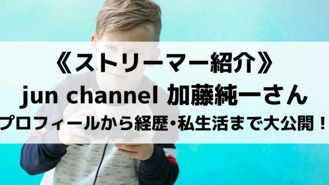jun channel加藤純一さんとは?プロフィールから経歴、私生活まで大公開!