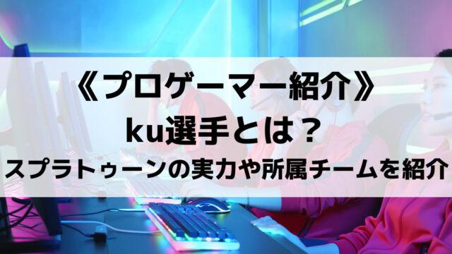ku選手とは?スプラトゥーン2の実力や所属チームについて紹介!