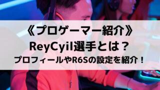 SengokuのReyCyil選手とは?プロフィールやR6Sの設定を紹介!