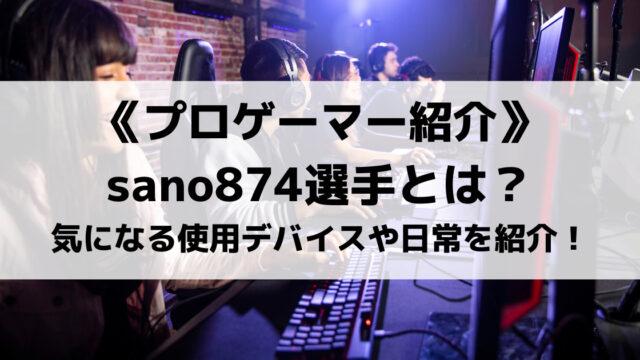 Reigniteのsano874選手とは?使用デバイスや日常を紹介!