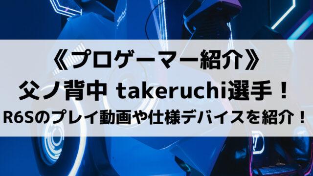 父ノ背中のtakeruchi選手!R6Sのプレイ動画や仕様デバイスを紹介!