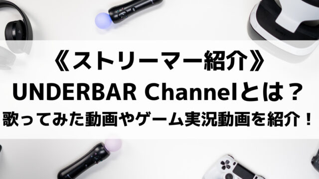 UNDERBAR Channelとは?話題の歌ってみた動画やゲーム実況動画を紹介!