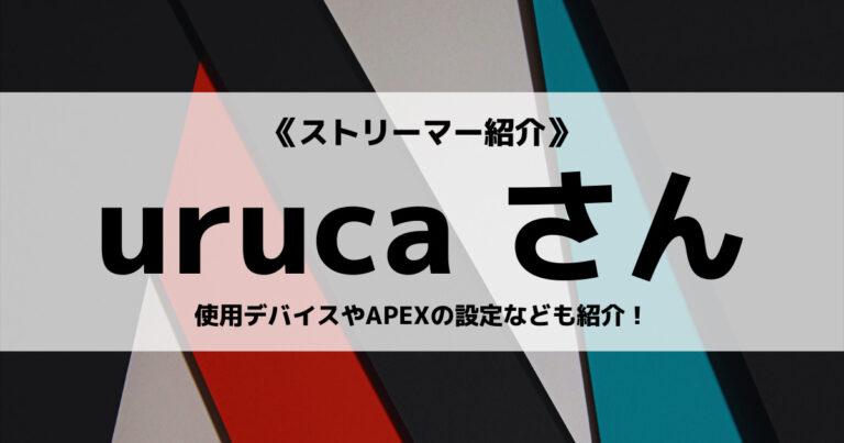 ストリーマーの「uruca」さんについて紹介!