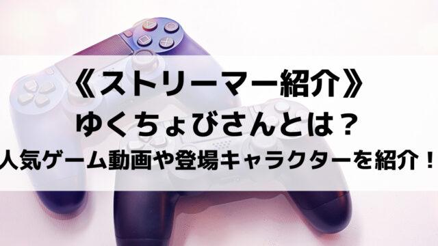 ゆくちょびさんとは?人気のゲーム実況動画や登場キャラクターを紹介!