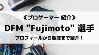 DFMの「Fujimoto」選手について紹介!