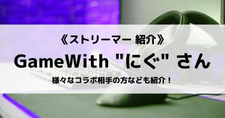 「GameWith Creators」の「にぐ」さんについて紹介!