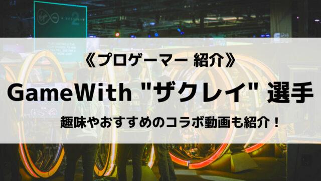 「GameWith」の「ザクレイ」選手について紹介!