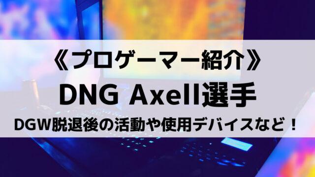 DNGのAxell選手とは?DGW脱退後の活動や使用デバイス、プライベートを紹介!