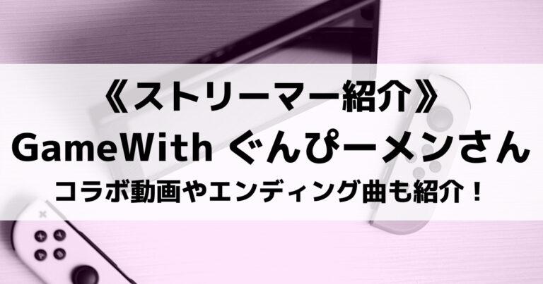 GameWith所属のぐんぴーメンさんとは?コラボ動画やエンディング曲も紹介!