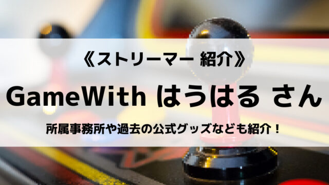 「GameWith Creators」の「はうはる」さんについて紹介!