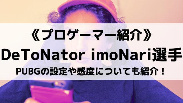 DeToNatorのimoNari選手とは?PUBGの設定や感度についても紹介!