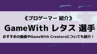 「GameWith Creators」の「Lettuce」選手について紹介!