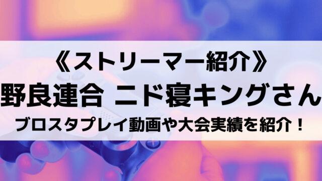 野良連合のニド寝キングさんとは?ブロスタプレイ動画や素顔、大会実績を紹介!