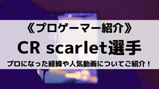 CRのscarlet選手とは?プロになった経緯や人気動画についてご紹介!