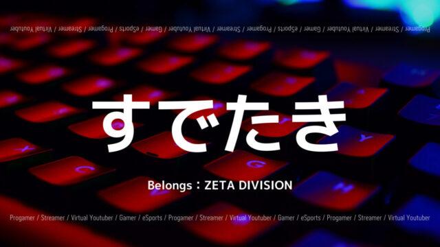 「ZETA DIVISION」の「すでたき」選手について紹介!