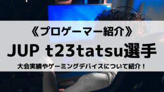 JUPITER所属のt23tatsu選手とは?大会実績やゲーミングデバイスについて紹介!