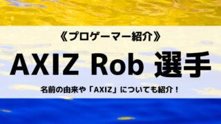 「AXIZ」の「Rob」選手について紹介!