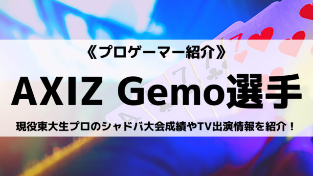 AXIZ所属の現役東大生Gemo選手とは?シャドバ大会成績やTV出演情報を紹介!