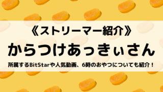 BitStarのからつけあっきぃさんとは?人気動画と6時のおやつについても紹介!