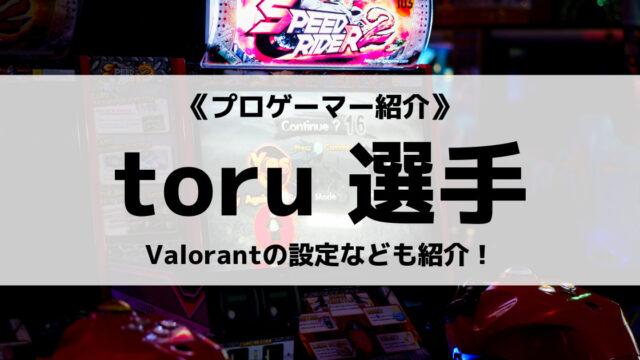 「元Lag Gaming」の「toru」選手について紹介!