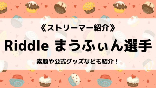 「Riddle」の「まうふぃん」選手について紹介!