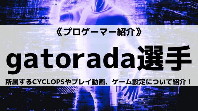 CYCLOPS所属のgatorada選手とは?プレイ動画やゲーム設定についても紹介!